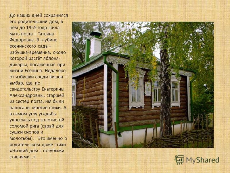 До наших дней сохранился его родительский дом, в нём до 1955 года жила мать поэта – Татьяна Фёдоровна. В глубине есенинского сада – избушка-времянка, около которой растёт яблоня- дикарка, посаженная при жизни Есенина. Недалеко от избушки среди вишен