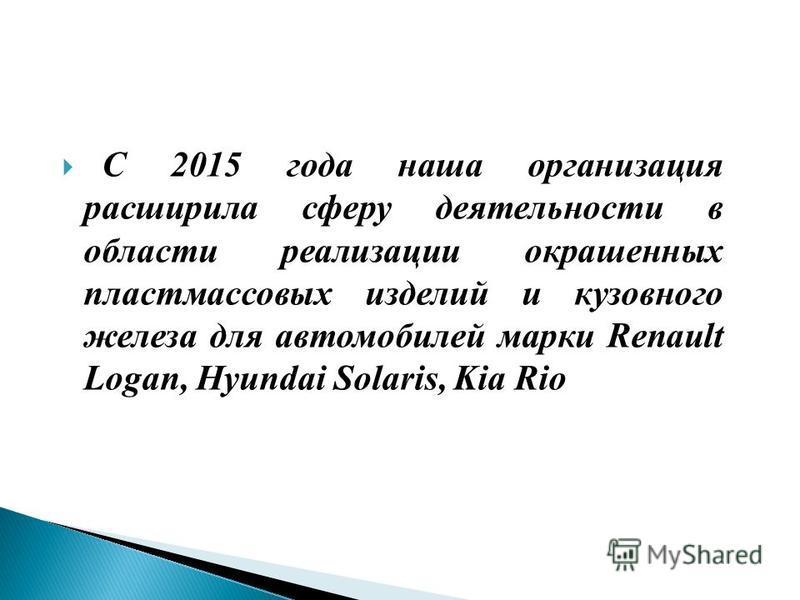 С 2015 года наша организация расширила сферу деятельности в области реализации окрашенных пластмассовых изделий и кузовного железа для автомобилей марки Renault Logan, Hyundai Solaris, Kia Rio