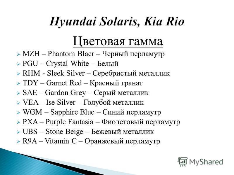 Цветовая гамма MZH – Phantom Blacr – Черный перламутр PGU – Crystal White – Белый RHM - Sleek Silver – Серебристый металлик TDY – Garnet Red – Красный гранат SAE – Gardon Grey – Серый металлик VEA – Ise Silver – Голубой металлик WGM – Sapphire Blue –