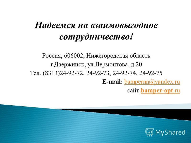 Надеемся на взаимовыгодное сотрудничество! Россия, 606002, Нижегородская область г.Дзержинск, ул.Лермонтова, д.20 Тел. (8313)24-92-72, 24-92-73, 24-92-74, 24-92-75 Е-mail: bampernn@yandex.rubampernn@yandex.ru сайт:bamper-opt.rubamper-opt.ru
