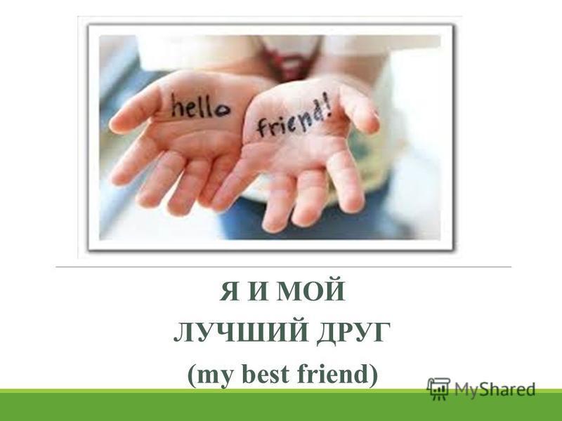 Я И МОЙ ЛУЧШИЙ ДРУГ (my best friend)
