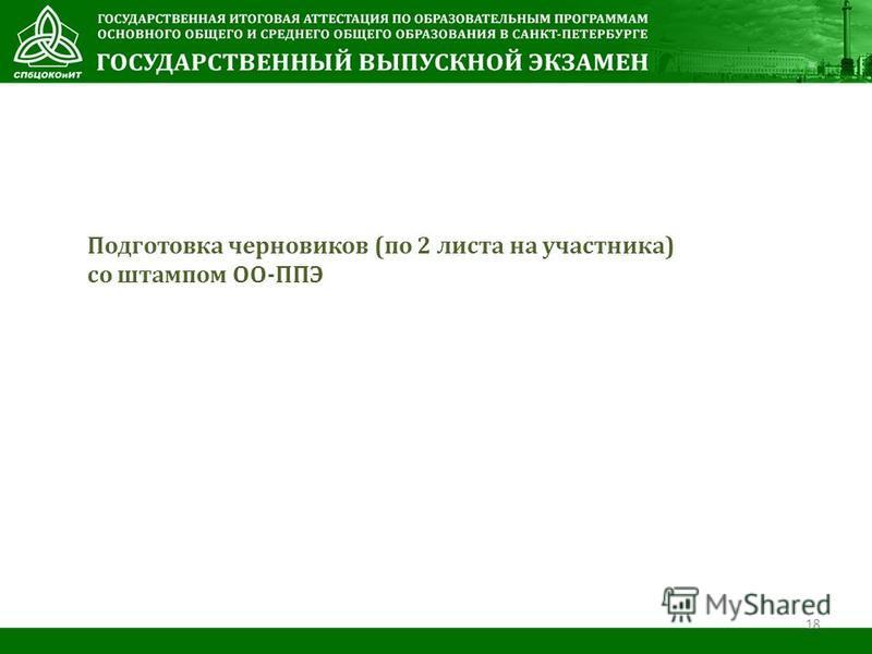 Подготовка черновиков (по 2 листа на участника) со штампом ОО-ППЭ 18