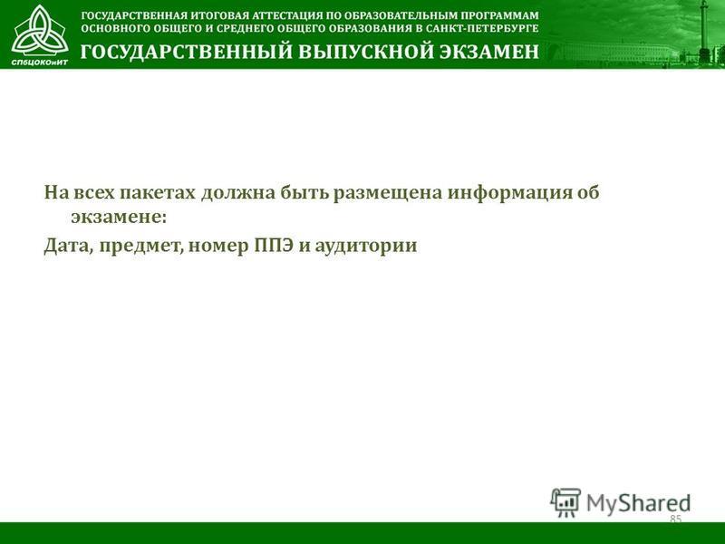 На всех пакетах должна быть размещена информация об экзамене: Дата, предмет, номер ППЭ и аудитории 85