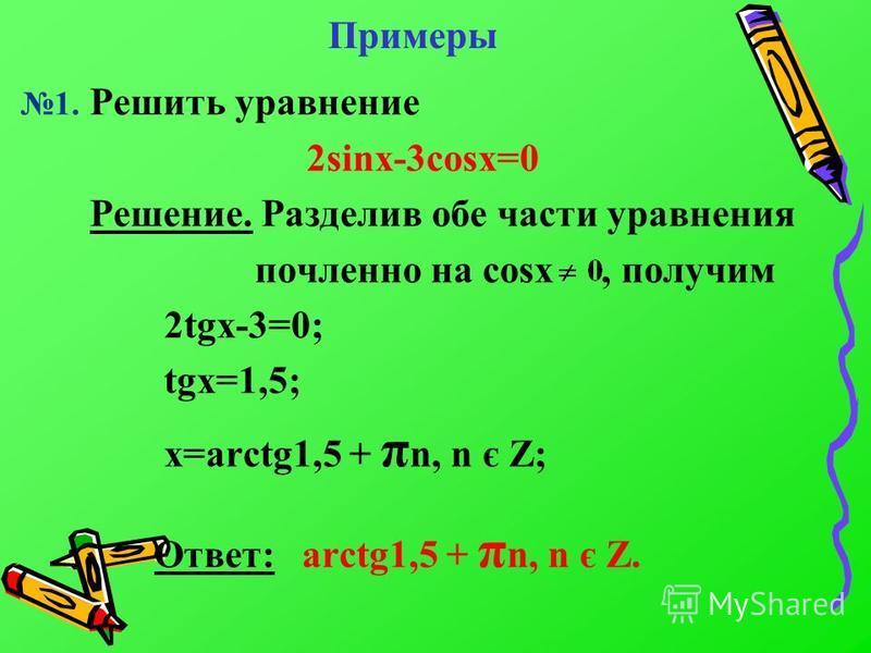 Примеры 1. Решить уравнение 2sinx-3cosx=0 Решение. Разделив обе части уравнения почленноее на cosx, получим 2tgx-3=0; tgx=1,5; x=arctg1,5 + π n, n є Z; Ответ: arctg1,5 + π n, n є Z.