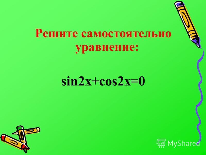 Решите самостоятельно уравнение: sin2x+cos2x=0