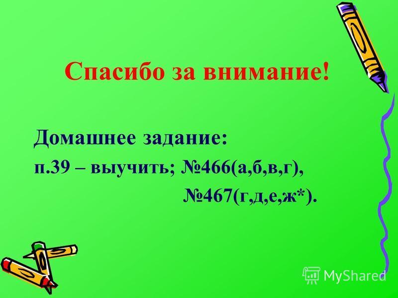 Спасибо за внимание! Домашнее задание: п.39 – выучить; 466(а,б,в,г), 467(г,д,е,ж*).