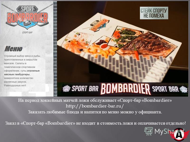 На период хоккейных матчей ложи обслуживает « Спорт - бар «Bombardier» http://bombardier-bar.ru/ Заказать любимые блюда и напитки по меню можно у официанта. Заказ в « Спорт - бар «Bombardier» не входит в стоимость ложи и оплачивается отдельно !