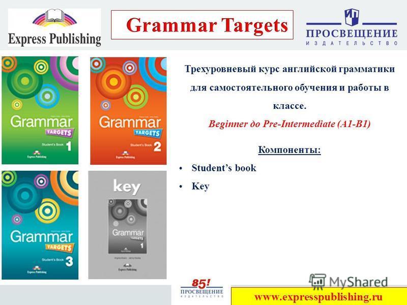 28 Трехуровневый курс английской грамматики для самостоятельного обучения и работы в классе. Beginner до Pre-Intermediate (A1-B1) Компоненты: Students book Key www.expresspublishing.ru