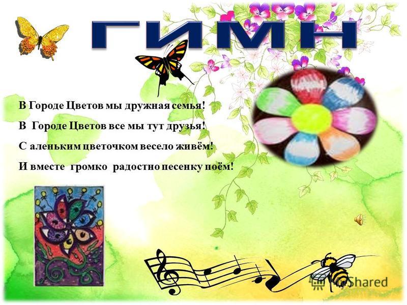 В Городе Цветов мы дружная семья! В Городе Цветов все мы тут друзья! С аленьким цветочком весело живём! И вместе громко радостно песенку поём!