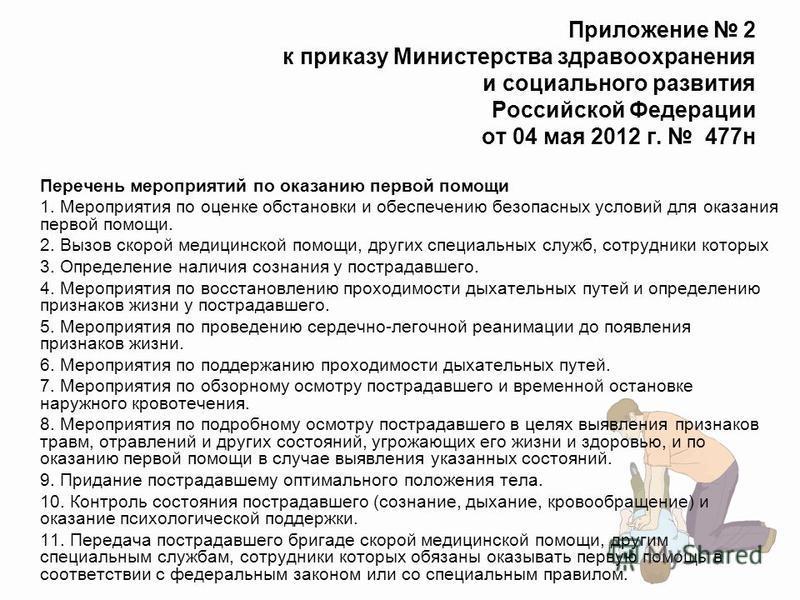Приложение 2 к приказу Министерства здравоохранения и социального развития Российской Федерации от 04 мая 2012 г. 477 н Перечень мероприятий по оказанию первой помощи 1. Мероприятия по оценке обстановки и обеспечению безопасных условий для оказания п