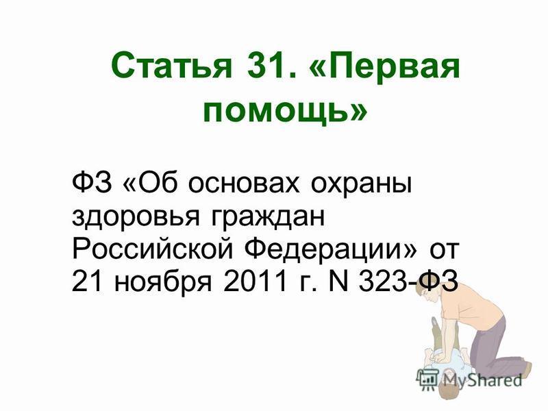 Статья 31. «Первая помощь» ФЗ «Об основах охраны здоровья граждан Российской Федерации» от 21 ноября 2011 г. N 323-ФЗ