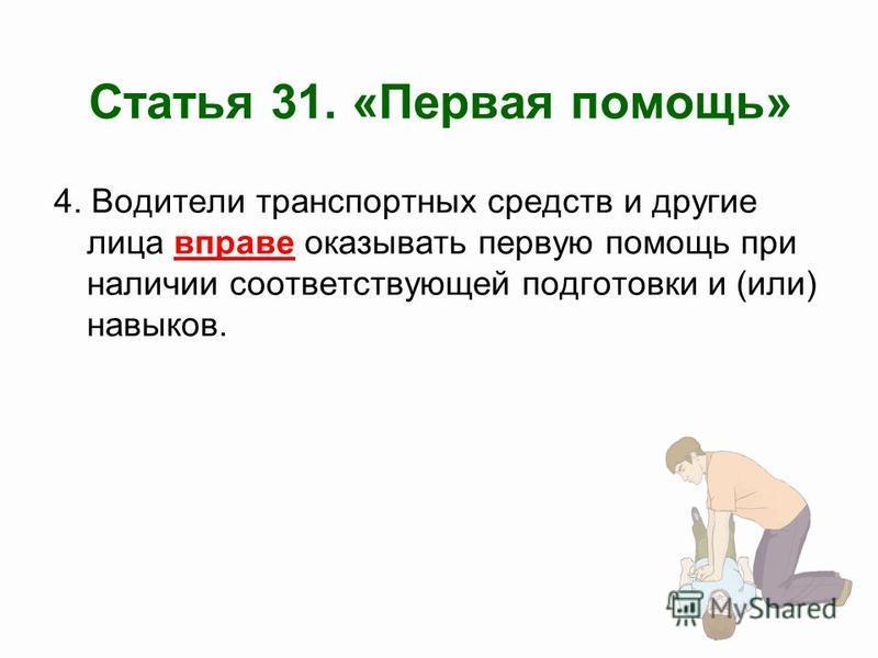 Статья 31. «Первая помощь» 4. Водители транспортных средств и другие лица вправе оказывать первую помощь при наличии соответствующей подготовки и (или) навыков.