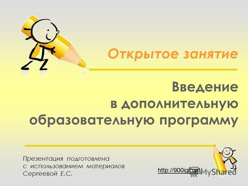 Открытое занятие Введение в дополнительную образовательную программу Презентация подготовлена с использованием материалов Сергеевой Е.С. http://900igr.net/