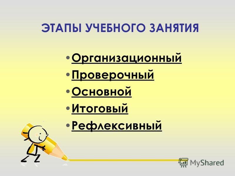 ЭТАПЫ УЧЕБНОГО ЗАНЯТИЯ Организационный Проверочный Основной Итоговый Рефлексивный