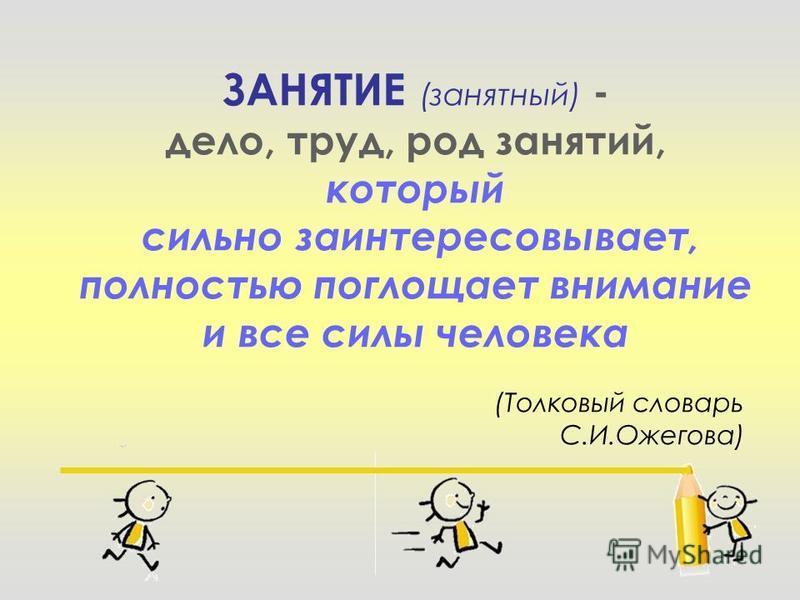 ЗАНЯТИЕ (занятный) - дело, труд, род занятий, который сильно заинтересовывает, полностью поглощает внимание и все силы человека (Толковый словарь С.И.Ожегова)