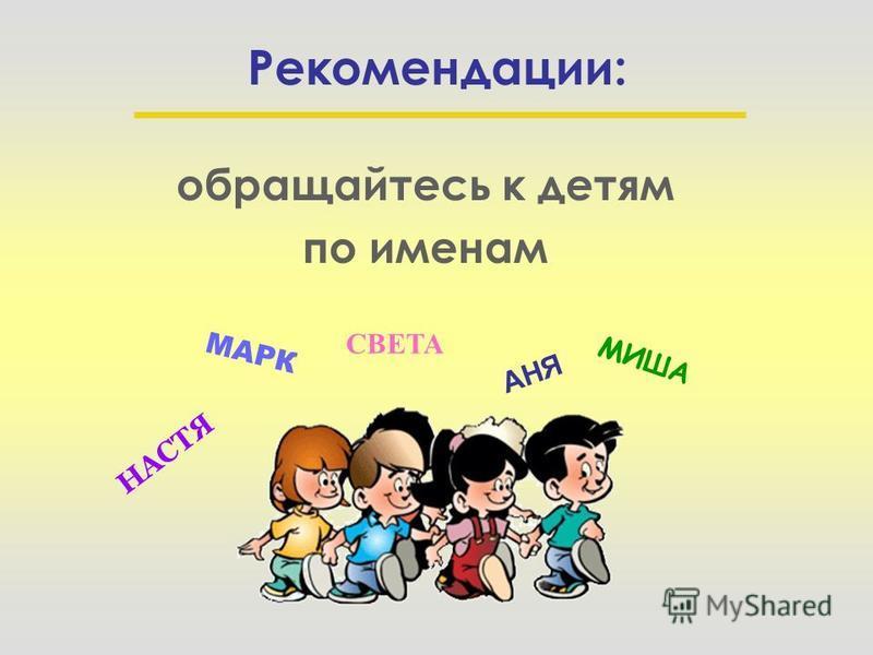 Рекомендации: обращайтесь к детям по именам АНЯ МИША СВЕТА НАСТЯ МАРК