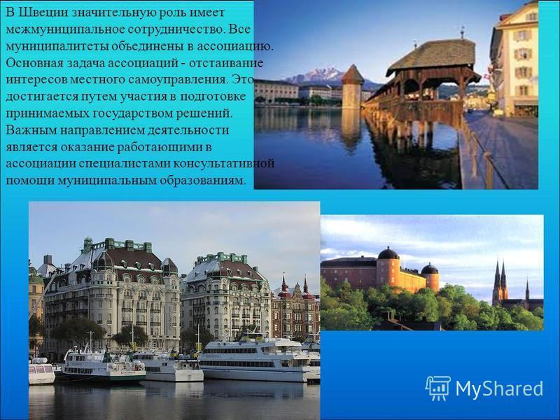 В Швеции значительную роль имеет межмуниципальное сотрудничество. Все муниципалитеты объединены в ассоциацию. Основная задача ассоциаций - отстаивание интересов местного самоуправления. Это достигается путем участия в подготовке принимаемых государст