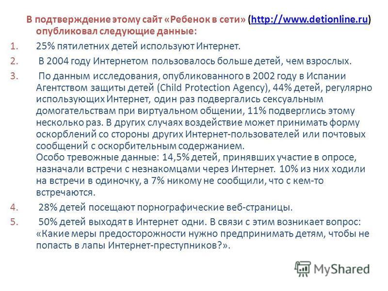 В подтверждение этому сайт «Ребенок в сети» (http://www.detionline.ru) опубликовал следующие данные:http://www.detionline.ru 1.25% пятилетних детей используют Интернет. 2. В 2004 году Интернетом пользовалось больше детей, чем взрослых. 3. По данным и