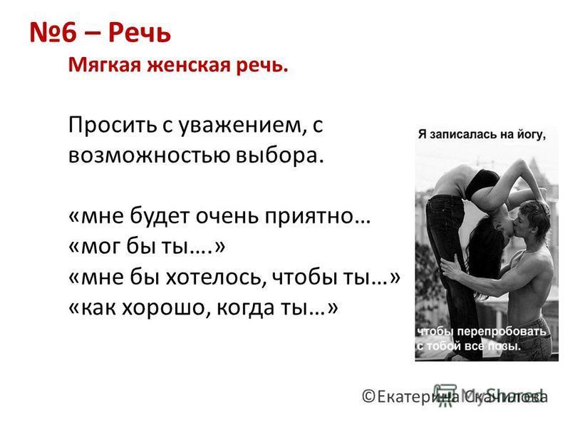 6 – Речь Мягкая женская речь. Просить с уважением, с возможностью выбора. «мне будет очень приятно… «мог бы ты….» «мне бы хотелось, чтобы ты…» «как хорошо, когда ты…» ©Екатерина Скачилова