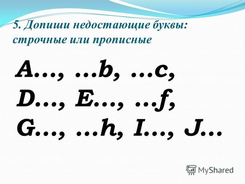 5. Допиши недостающие буквы: строчные или прописные A…, …b, …c, D…, E…, …f, G…, …h, I…, J…