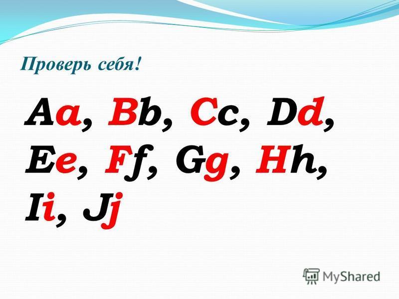 Проверь себя! Aa, Bb, Cc, Dd, Ee, Ff, Gg, Hh, Ii, Jj