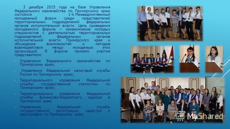 3 декабря 2015 года на базе Управления Федерального казначейства по Приморскому краю состоялся 1-й Межведомственный молодежный форум среди представителей территориальных подразделений федеральных органов исполнительной власти. Цель проведения молодеж