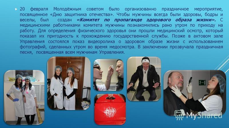 20 февраля Молодёжным советом было организованно праздничное мероприятие, посвященное «Дню защитника отечества». Чтобы мужчины всегда были здоровы, бодры и веселы, был создан «Комитет по пропаганде здорового образа жизни». С медицинскими работниками