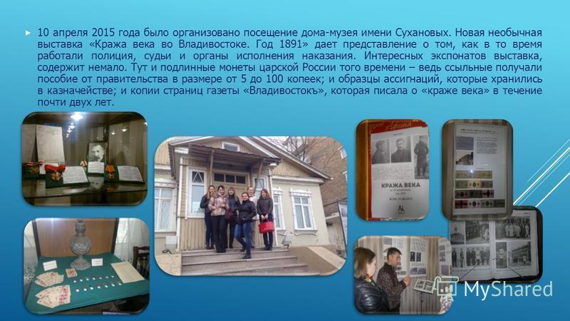 10 апреля 2015 года было организовано посещение дома-музея имени Сухановых. Новая необычная выставка «Кража века во Владивостоке. Год 1891» дает представление о том, как в то время работали полиция, судьи и органы исполнения наказания. Интересных экс