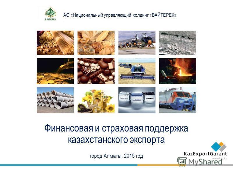 АО «Национальный управляющий холдинг «БАЙТЕРЕК» Финансовая и страховая поддержка казахстанского экспорта город Алматы, 2015 год