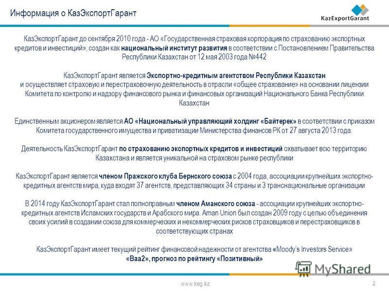 www.keg.kz 2 Информация о Каз ЭкспортГарант Каз ЭкспортГарант до сентября 2010 года - АО «Государственная страховая корпорация по страхованию экспортных кредитов и инвестиций», создан как национальный институт развития в соответствии с Постановлением