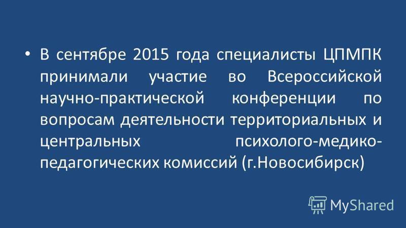 В сентябре 2015 года специалисты ЦПМПК принимали участие во Всероссийской научно-практической конференции по вопросам деятельности территориальных и центральных психолого-медико- педагогических комиссий (г.Новосибирск)