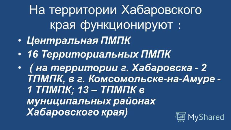 На территории Хабаровского края функционируют : Центральная ПМПК 16 Территориальных ПМПК ( на территории г. Хабаровска - 2 ТПМПК, в г. Комсомольске-на-Амуре - 1 ТПМПК; 13 – ТПМПК в муниципальных районах Хабаровского края)