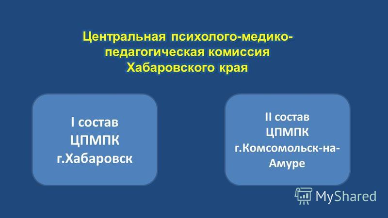 I состав ЦПМПК г.Хабаровск II состав ЦПМПК г.Комсомольск-на- Амуре
