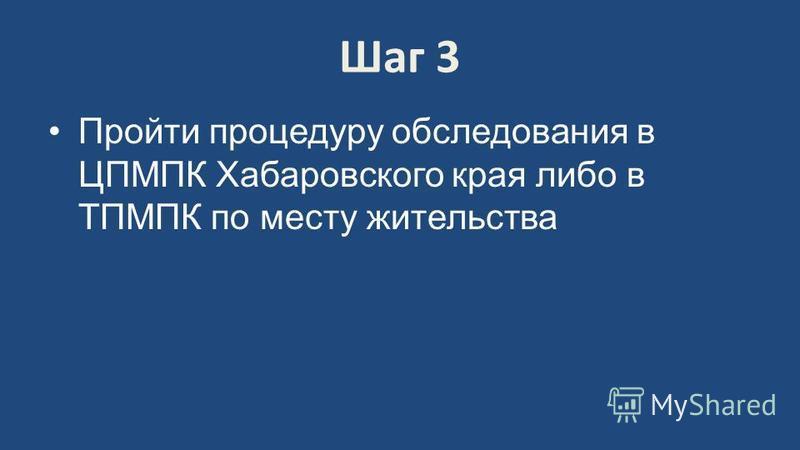 Шаг 3 Пройти процедуру обследования в ЦПМПК Хабаровского края либо в ТПМПК по месту жительства