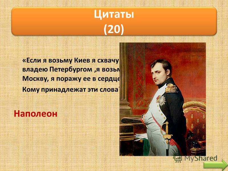 «Если я возьму Киев я схвачу Россию за ноги. Если я владею Петербургом,я возьму ее за голову. Заняв Москву, я поражу ее в сердце». Кому принадлежат эти слова? Наполеон Цитаты (20)