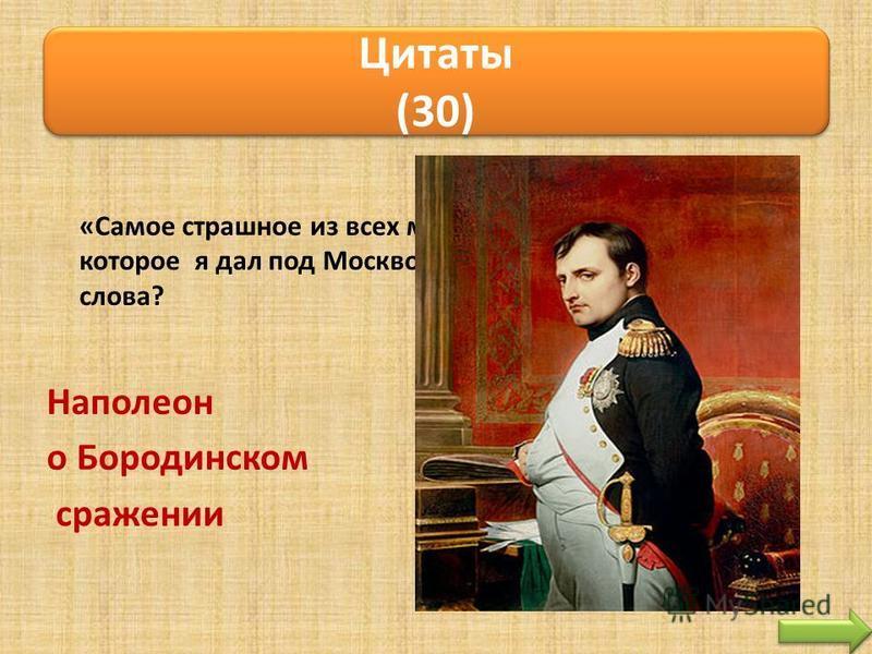 «Самое страшное из всех моих сражений это то, которое я дал под Москвой». Кому принадлежат эти слова? Наполеон о Бородинском сражении Цитаты (30)
