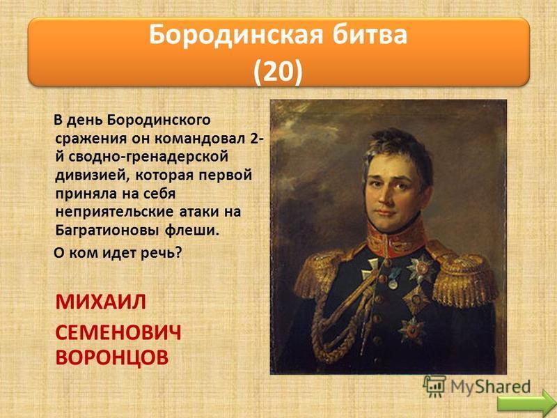 В день Бородинского сражения он командовал 2- й сводно-гренадерской дивизией, которая первой приняла на себя неприятельские атаки на Багратионовы флеши. О ком идет речь? МИХАИЛ СЕМЕНОВИЧ ВОРОНЦОВ Бородинская битва (20)