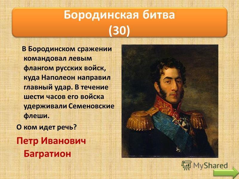 В Бородинском сражении командовал левым флангом русских войск, куда Наполеон направил главный удар. В течение шести часов его войска удерживали Семеновские флеши. О ком идет речь? Петр Иванович Багратион Бородинская битва (30)