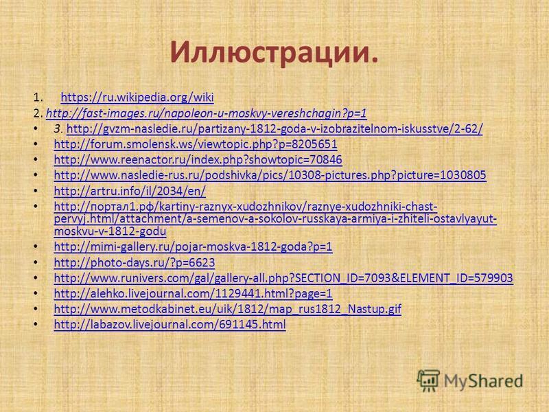 Иллюстрации. 1.https://ru.wikipedia.org/wikihttps://ru.wikipedia.org/wiki 2. http://fast-images.ru/napoleon-u-moskvy-vereshchagin?p=1http://fast-images.ru/napoleon-u-moskvy-vereshchagin?p=1 3. http://gvzm-nasledie.ru/partizany-1812-goda-v-izobrazitel