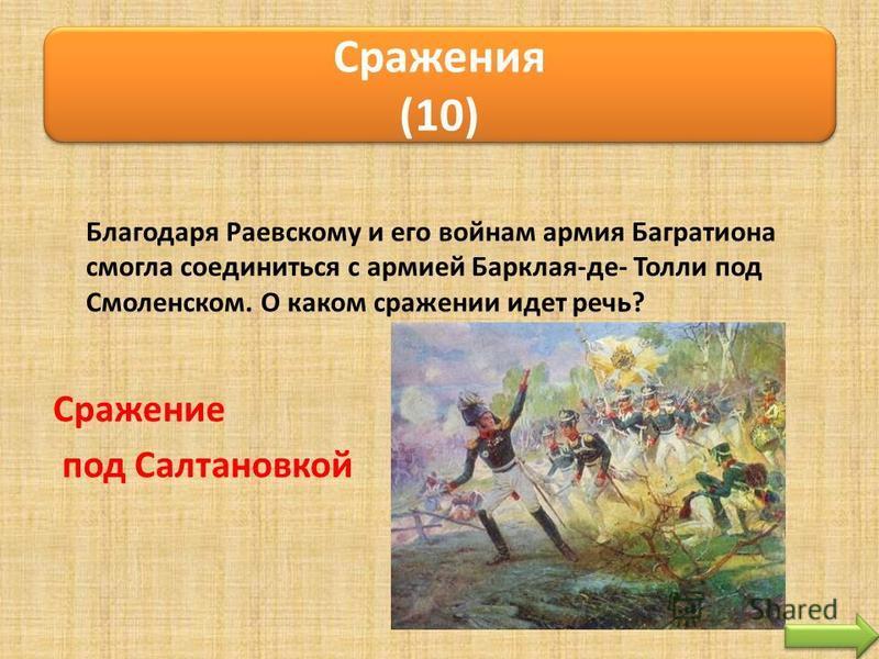 Благодаря Раевскому и его войнам армия Багратиона смогла соединиться с армией Барклая-де- Толли под Смоленском. О каком сражении идет речь? Сражение под Салтановкой Сражения (10) Сражения (10)