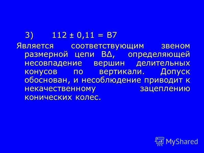 3)112 ± 0,11 = В7 3)112 ± 0,11 = В7 Является соответствующим звеном размерной цепи В, определяющей несовпадение вершин делительных конусов по вертикали. Допуск обоснован, и несоблюдение приводит к некачественному зацеплению конических колес. Является