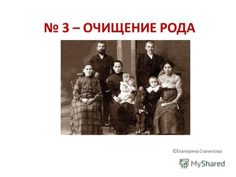 3 – ОЧИЩЕНИЕ РОДА ©Екатерина Скачилова