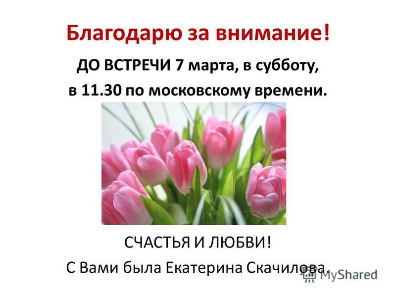 Благодарю за внимание! ДО ВСТРЕЧИ 7 марта, в субботу, в 11.30 по московскому времени. СЧАСТЬЯ И ЛЮБВИ! С Вами была Екатерина Скачилова.
