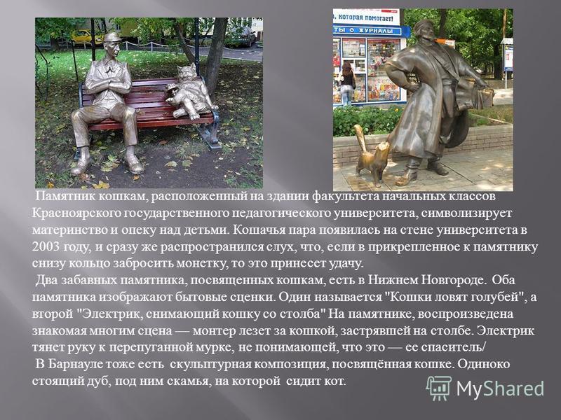 Памятник кошкам, расположенный на здании факультета начальных классов Красноярского государственного педагогического университета, символизирует материнство и опеку над детьми. Кошачья пара появилась на стене университета в 2003 году, и сразу же расп