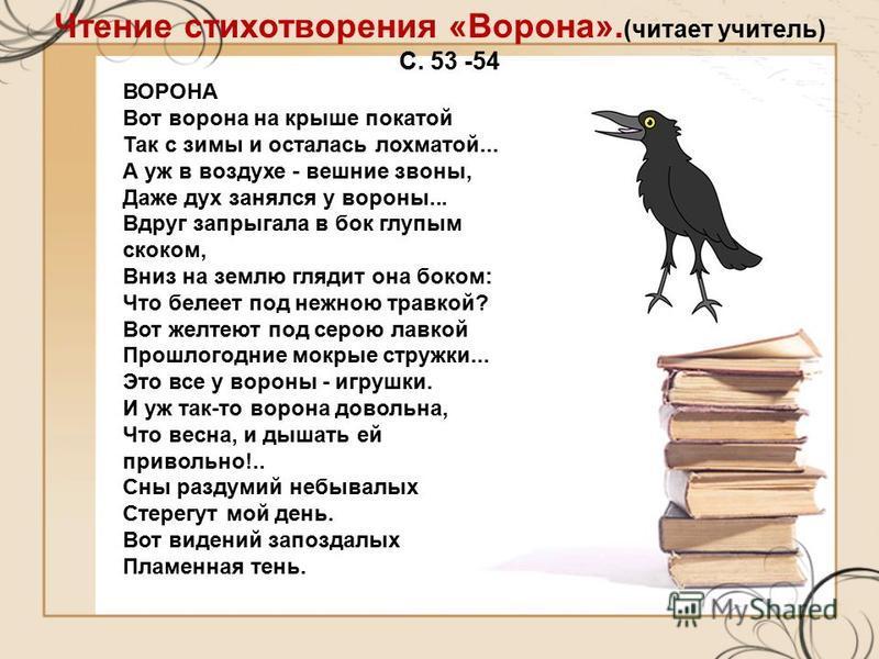 Чтение стихотворения «Ворона». (читает учитель) С. 53 -54 ВОРОНА Вот ворона на крыше покатой Так с зимы и осталась лохматой... А уж в воздухе - вешние звоны, Даже дух занялся у вороны... Вдруг запрыгала в бок глупым скоком, Вниз на землю глядит она б