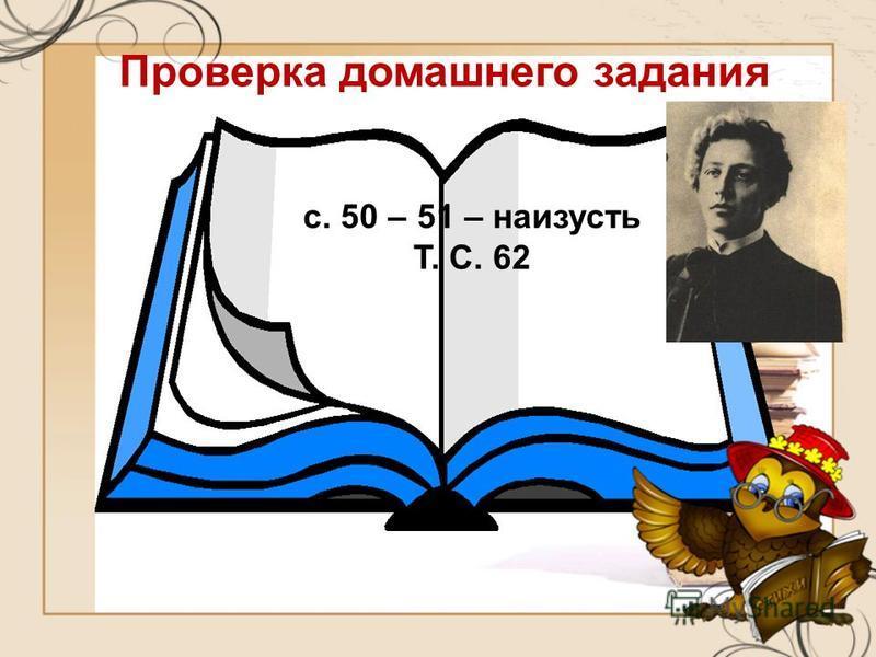 Проверка домашнего задания с. 50 – 51 – наизусть Т. С. 62