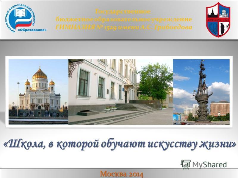 Москва 2014 Государственное бюджетное образовательное учреждение ГИМНАЗИЯ 1529 имени А.С. Грибоедова «Школа, в которой обучают искусству жизни»