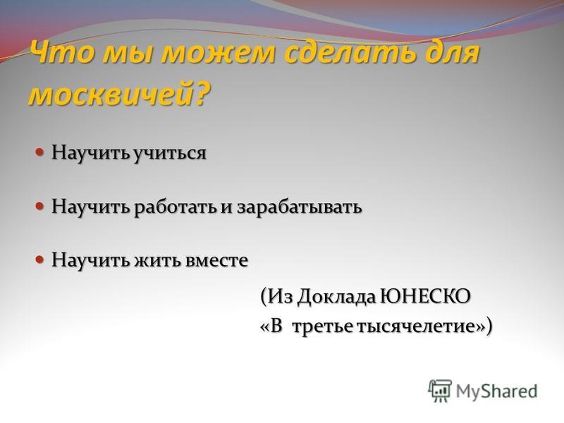 Что мы можем сделать для москвичей? Научить учиться Научить учиться Научить работать и зарабатывать Научить работать и зарабатывать Научить жить вместе Научить жить вместе (Из Доклада ЮНЕСКО «В третье тысячелетие»)