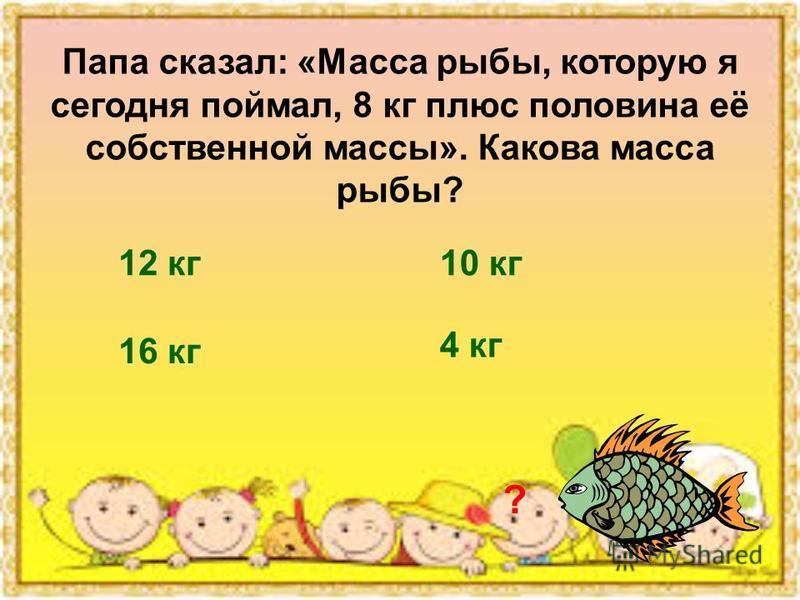 Папа сказал: «Масса рыбы, которую я сегодня поймал, 8 кг плюс половина её собственной массы». Какова масса рыбы? ? 12 кг 10 кг 16 кг 4 кг