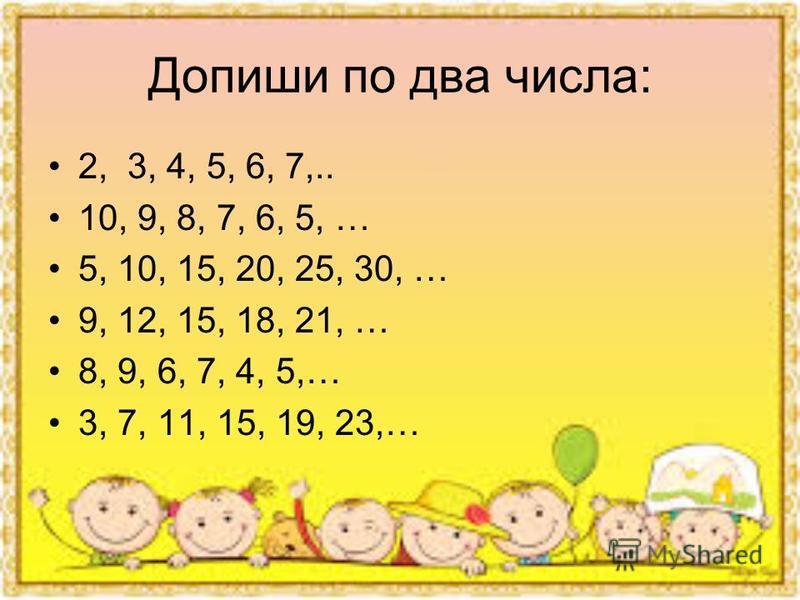 Допиши по два числа: 2, 3, 4, 5, 6, 7,.. 10, 9, 8, 7, 6, 5, … 5, 10, 15, 20, 25, 30, … 9, 12, 15, 18, 21, … 8, 9, 6, 7, 4, 5,… 3, 7, 11, 15, 19, 23,…